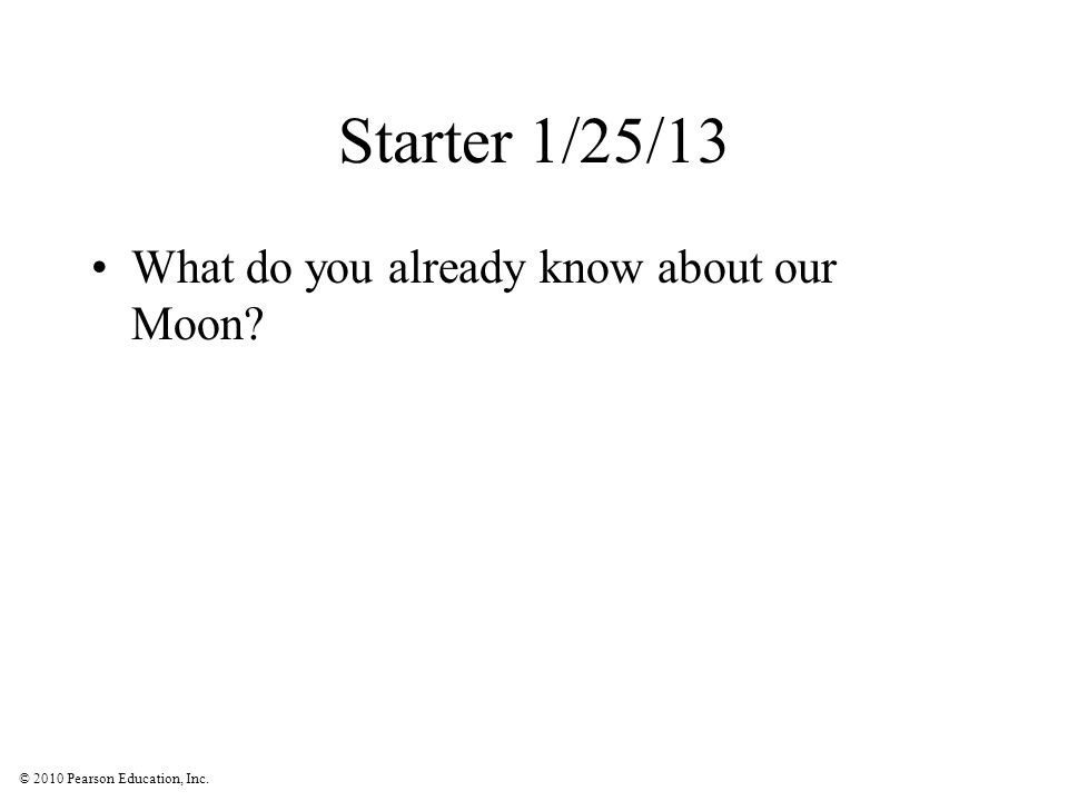 © 2010 Pearson Education, Inc. Starter 1/25/13 What do you already know about our Moon