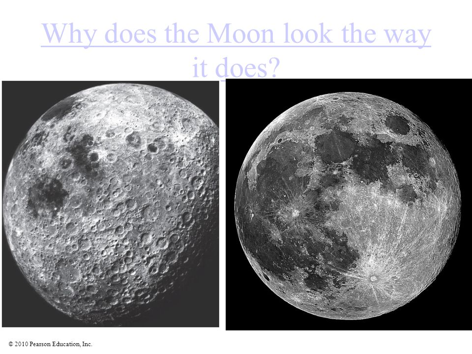 © 2010 Pearson Education, Inc. Why does the Moon look the way it does