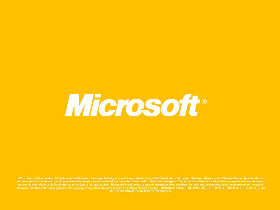 © 2010 Microsoft Corporation. All rights reserved. Microsoft, Exchange ActiveSync, Excel, Lync, Outlook, PowerPoint, SharePoint, SQL Server, Windows,