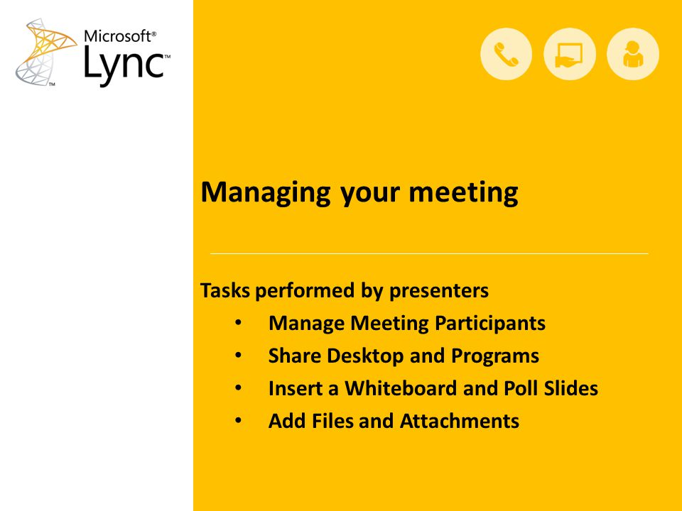 Managing your meeting Tasks performed by presenters Manage Meeting Participants Share Desktop and Programs Insert a Whiteboard and Poll Slides Add Files and Attachments