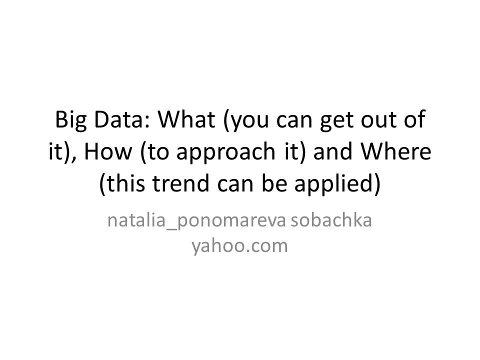 Big Data: What (you can get out of it), How (to approach it) and Where (this trend can be applied) natalia_ponomareva sobachka yahoo.com