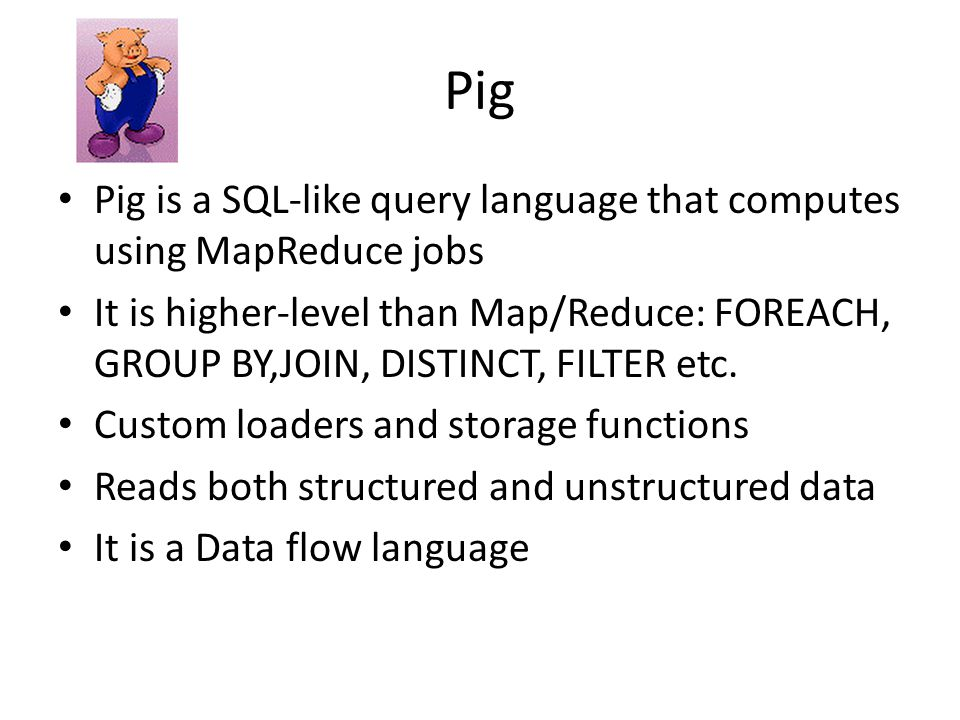Pig Pig is a SQL-like query language that computes using MapReduce jobs It is higher-level than Map/Reduce: FOREACH, GROUP BY,JOIN, DISTINCT, FILTER etc.