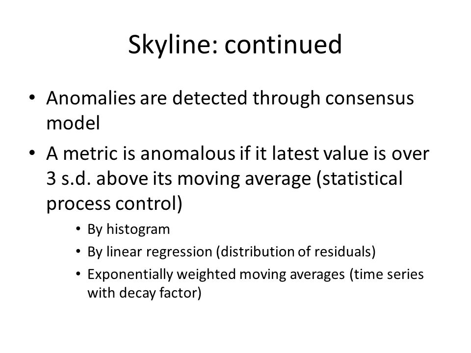 Skyline: continued Anomalies are detected through consensus model A metric is anomalous if it latest value is over 3 s.d.