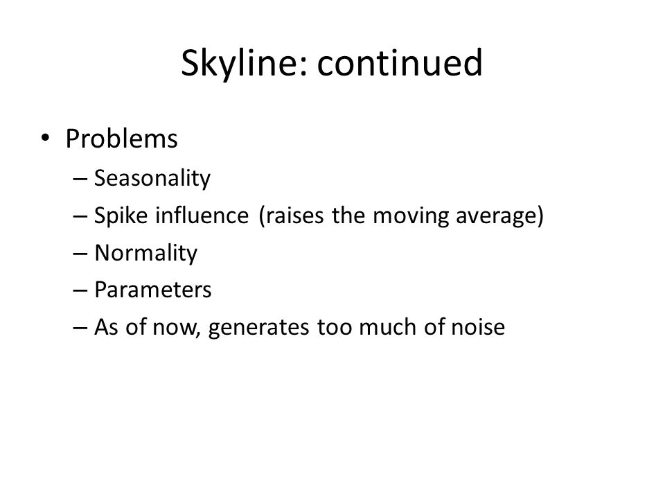 Skyline: continued Problems – Seasonality – Spike influence (raises the moving average) – Normality – Parameters – As of now, generates too much of noise