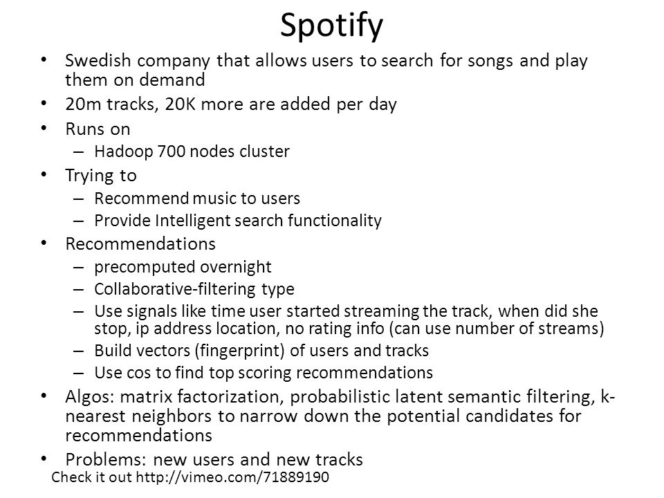Spotify Swedish company that allows users to search for songs and play them on demand 20m tracks, 20K more are added per day Runs on – Hadoop 700 nodes cluster Trying to – Recommend music to users – Provide Intelligent search functionality Recommendations – precomputed overnight – Collaborative-filtering type – Use signals like time user started streaming the track, when did she stop, ip address location, no rating info (can use number of streams) – Build vectors (fingerprint) of users and tracks – Use cos to find top scoring recommendations Algos: matrix factorization, probabilistic latent semantic filtering, k- nearest neighbors to narrow down the potential candidates for recommendations Problems: new users and new tracks Check it out http://vimeo.com/71889190