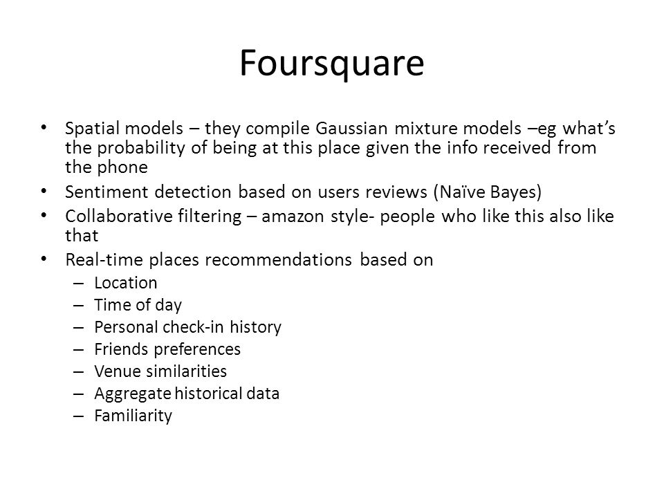 Foursquare Spatial models – they compile Gaussian mixture models –eg what's the probability of being at this place given the info received from the phone Sentiment detection based on users reviews (Naïve Bayes) Collaborative filtering – amazon style- people who like this also like that Real-time places recommendations based on – Location – Time of day – Personal check-in history – Friends preferences – Venue similarities – Aggregate historical data – Familiarity