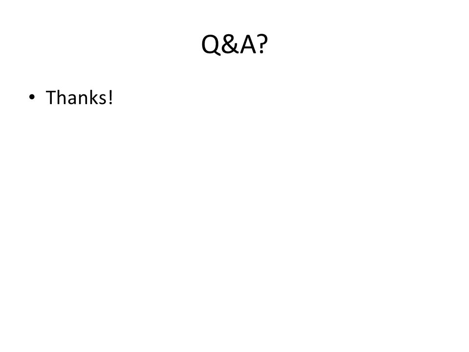 Q&A? Thanks!