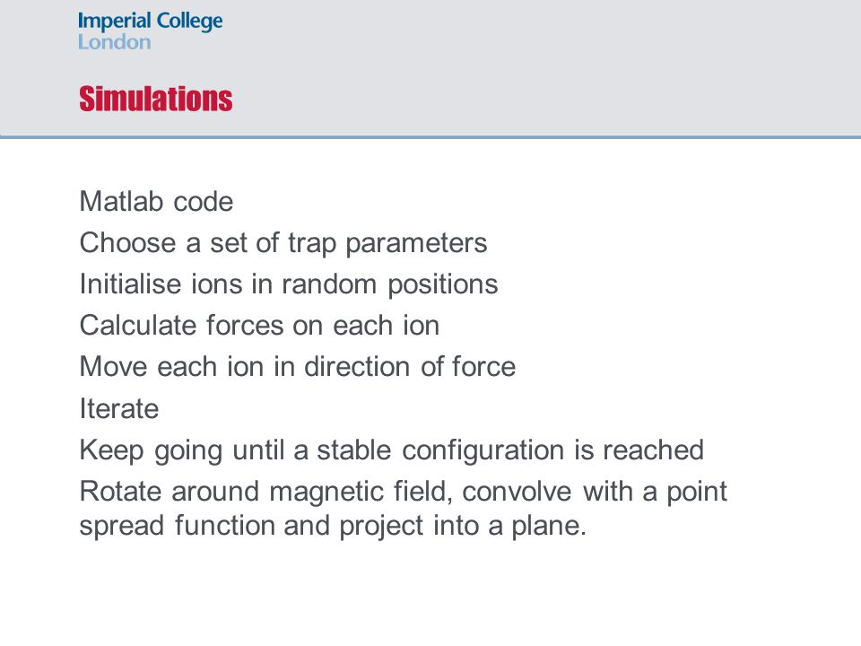 Simulations Matlab code Choose a set of trap parameters Initialise ions in random positions Calculate forces on each ion Move each ion in direction of