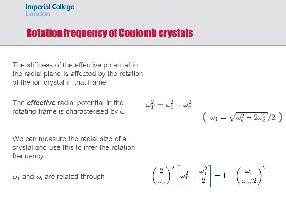 Rotation frequency of Coulomb crystals The stiffness of the effective potential in the radial plane is affected by the rotation of the ion crystal in that frame The effective radial potential in the rotating frame is characterised by  T We can measure the radial size of a crystal and use this to infer the rotation frequency  T and  r are related through ( )