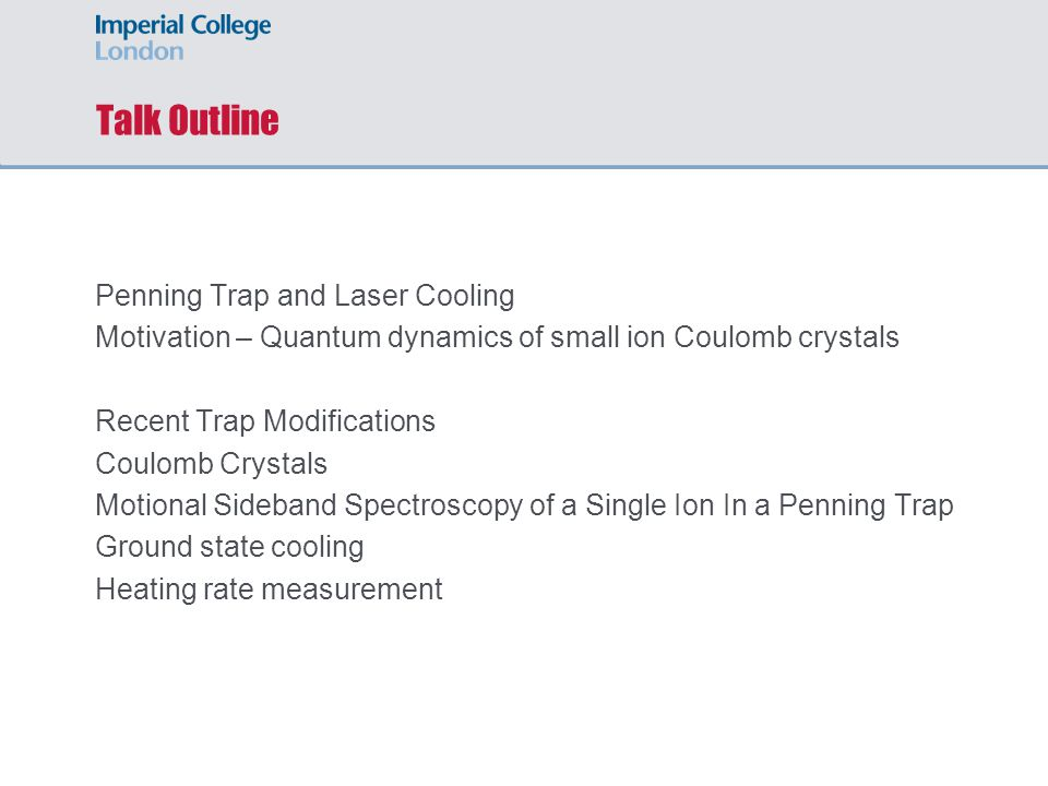Talk Outline Penning Trap and Laser Cooling Motivation – Quantum dynamics of small ion Coulomb crystals Recent Trap Modifications Coulomb Crystals Mot
