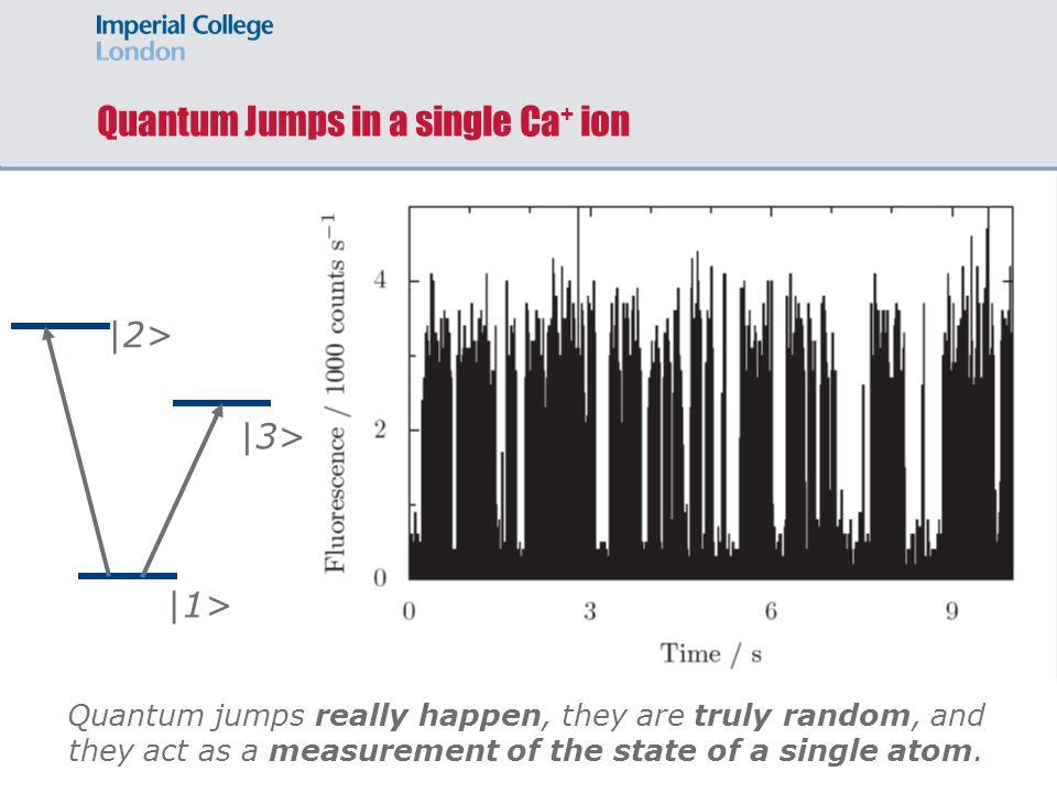 Quantum Jumps in a single Ca + ion Quantum jumps really happen, they are truly random, and they act as a measurement of the state of a single atom.