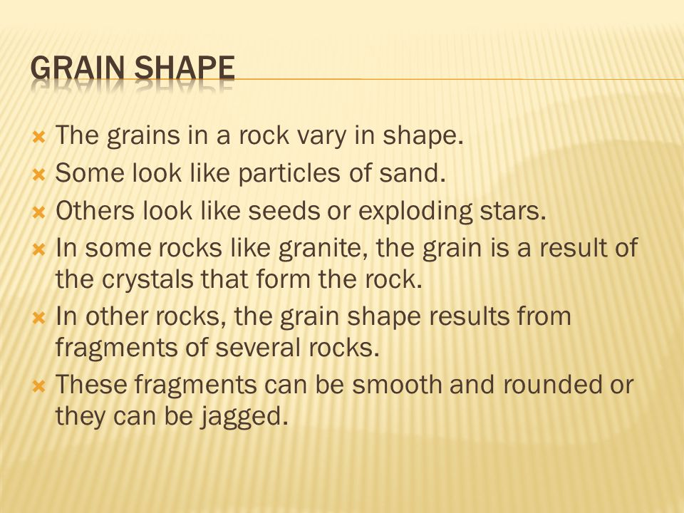  The grains in a rock vary in shape.  Some look like particles of sand.  Others look like seeds or exploding stars.  In some rocks like granite, t