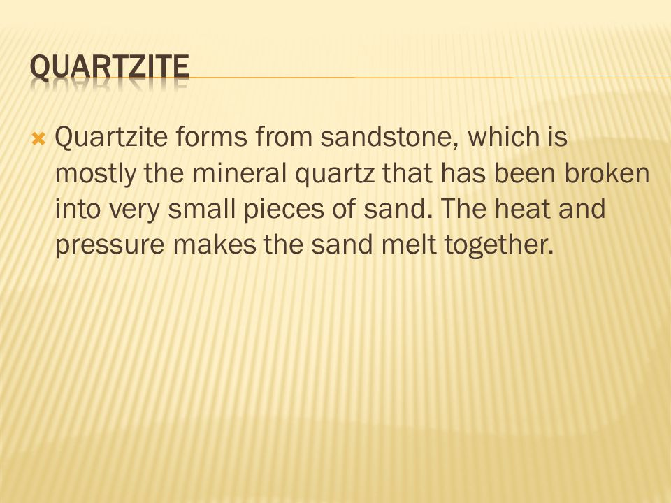 Quartzite forms from sandstone, which is mostly the mineral quartz that has been broken into very small pieces of sand. The heat and pressure makes
