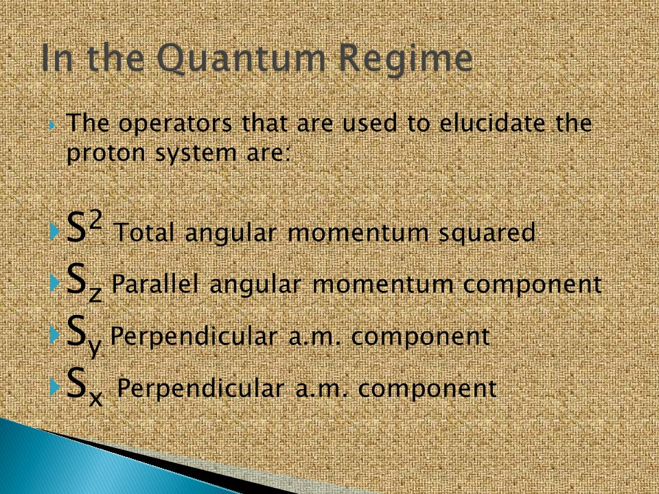  The operators that are used to elucidate the proton system are:  S 2 Total angular momentum squared  S z Parallel angular momentum component  S y
