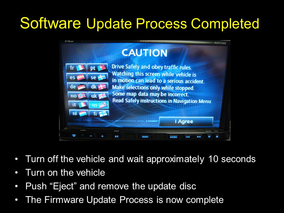 Software Update Process Completed Turn off the vehicle and wait approximately 10 seconds Turn on the vehicle Push Eject and remove the update disc The Firmware Update Process is now complete