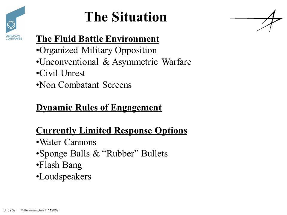 Slide 32 Millennium Gun 11112002 The Situation The Fluid Battle Environment Organized Military Opposition Unconventional & Asymmetric Warfare Civil Unrest Non Combatant Screens Dynamic Rules of Engagement Currently Limited Response Options Water Cannons Sponge Balls & Rubber Bullets Flash Bang Loudspeakers