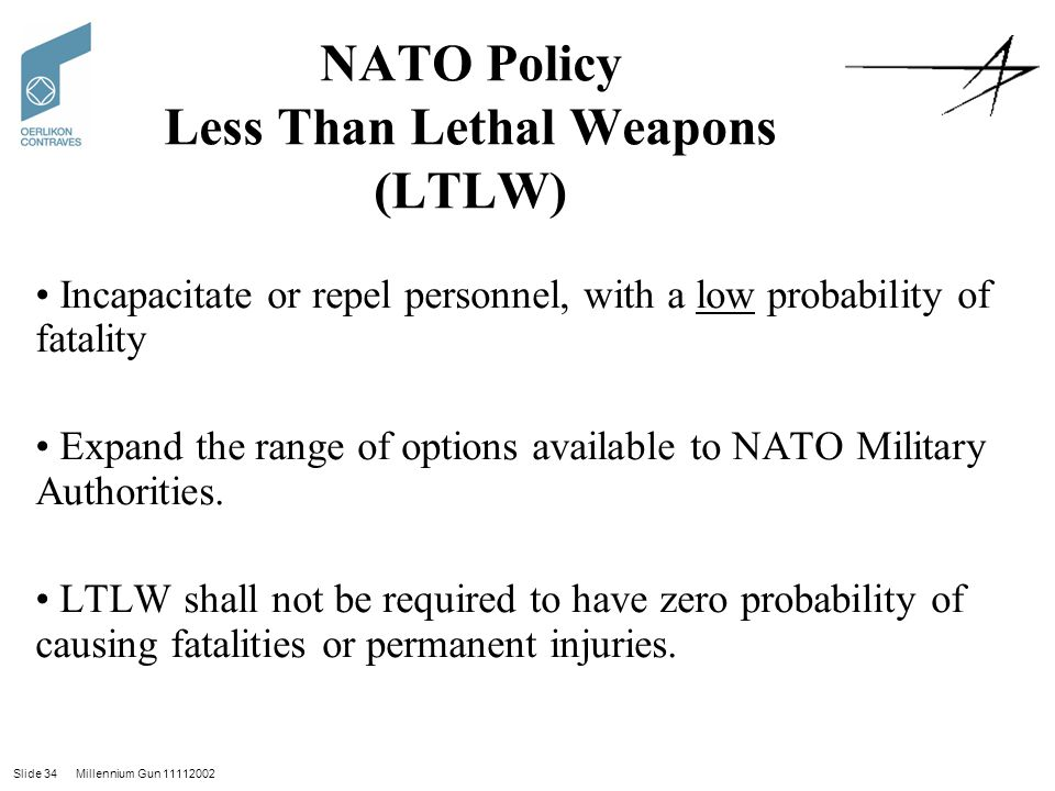 Slide 34 Millennium Gun 11112002 NATO Policy Less Than Lethal Weapons (LTLW) Incapacitate or repel personnel, with a low probability of fatality Expand the range of options available to NATO Military Authorities.