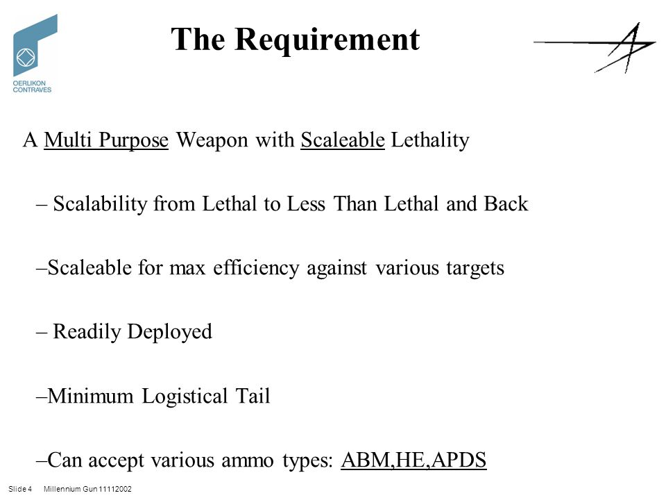 Slide 4 Millennium Gun 11112002 The Requirement A Multi Purpose Weapon with Scaleable Lethality – Scalability from Lethal to Less Than Lethal and Back –Scaleable for max efficiency against various targets – Readily Deployed –Minimum Logistical Tail –Can accept various ammo types: ABM,HE,APDS