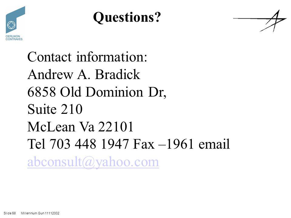 Slide 58 Millennium Gun 11112002 Questions? Contact information: Andrew A. Bradick 6858 Old Dominion Dr, Suite 210 McLean Va 22101 Tel 703 448 1947 Fa