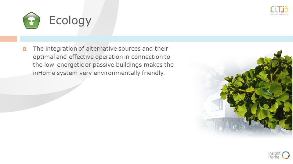 Ecology  The integration of alternative sources and their optimal and effective operation in connection to the low-energetic or passive buildings makes the inHome system very environmentally friendly.