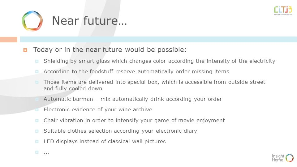 Near future…  Today or in the near future would be possible:  Shielding by smart glass which changes color according the intensity of the electricity  According to the foodstuff reserve automatically order missing items  Those items are delivered into special box, which is accessible from outside street and fully cooled down  Automatic barman – mix automatically drink according your order  Electronic evidence of your wine archive  Chair vibration in order to intensify your game of movie enjoyment  Suitable clothes selection according your electronic diary  LED displays instead of classical wall pictures ...