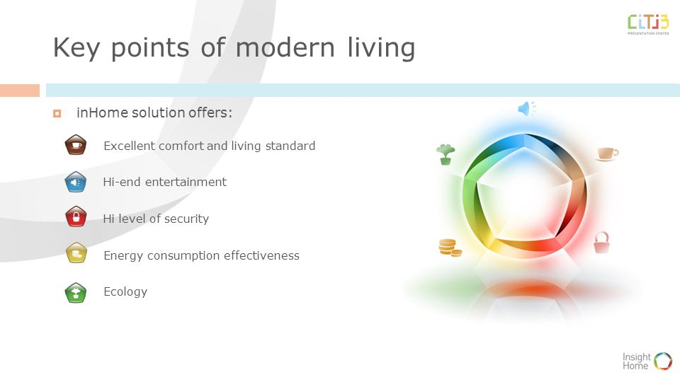 Key points of modern living  inHome solution offers: Excellent comfort and living standard Hi-end entertainment Hi level of security Energy consumption effectiveness Ecology