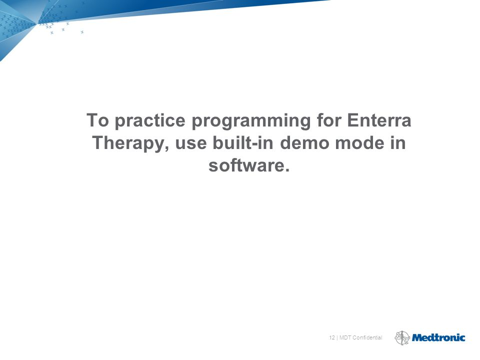 12 | MDT Confidential To practice programming for Enterra Therapy, use built-in demo mode in software.