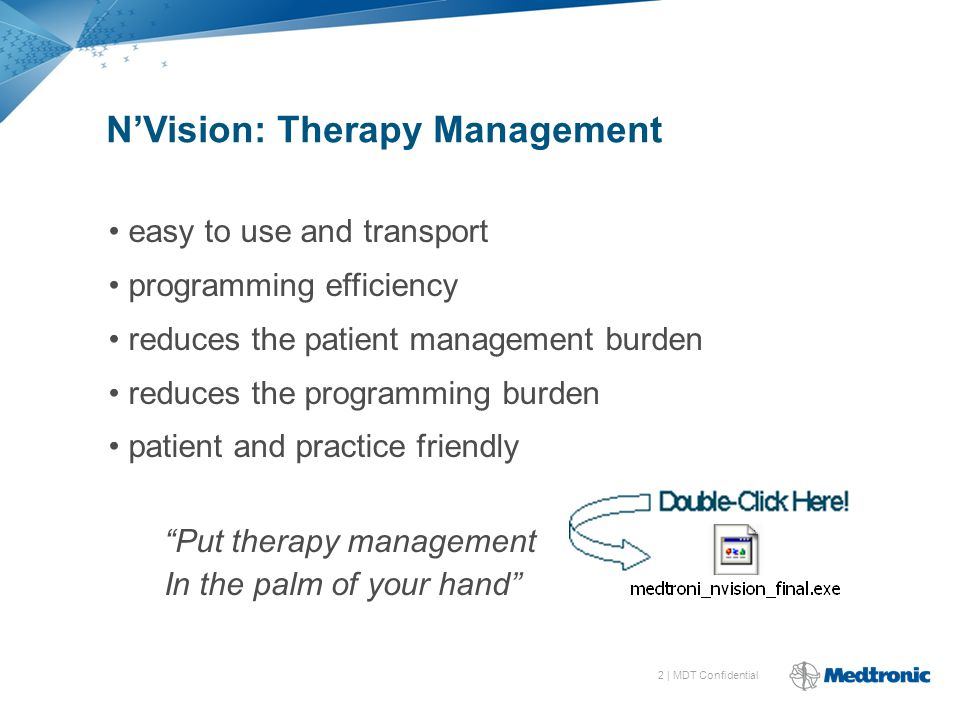 2 | MDT Confidential N'Vision: Therapy Management easy to use and transport programming efficiency reduces the patient management burden reduces the programming burden patient and practice friendly Put therapy management In the palm of your hand