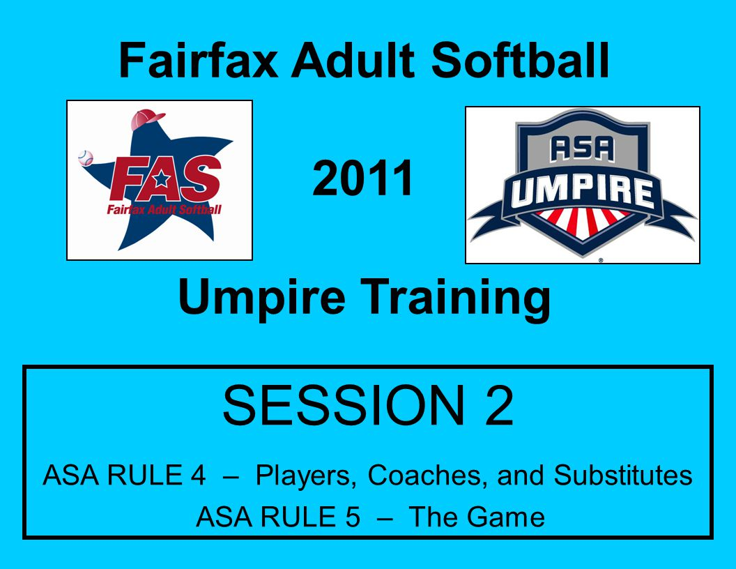 Fairfax Adult Softball 2011 Umpire Training SESSION 2 ASA RULE 4 – Players, Coaches, and Substitutes ASA RULE 5 – The Game