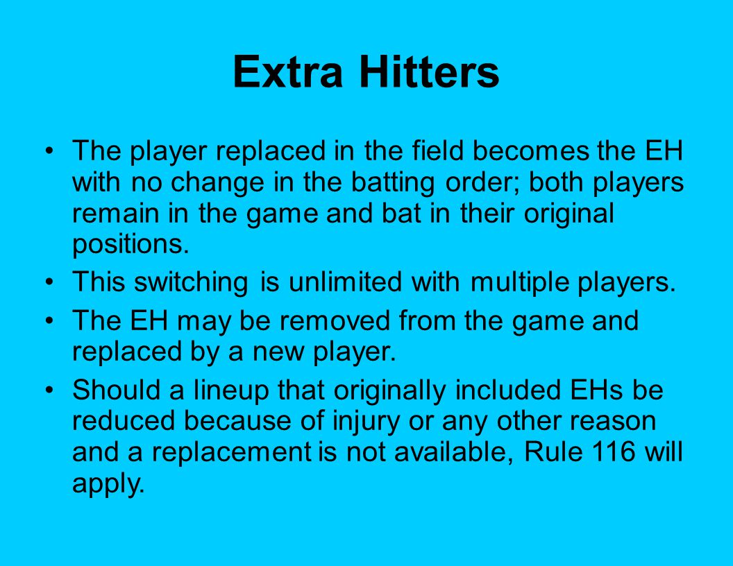 Extra Hitters The player replaced in the field becomes the EH with no change in the batting order; both players remain in the game and bat in their original positions.