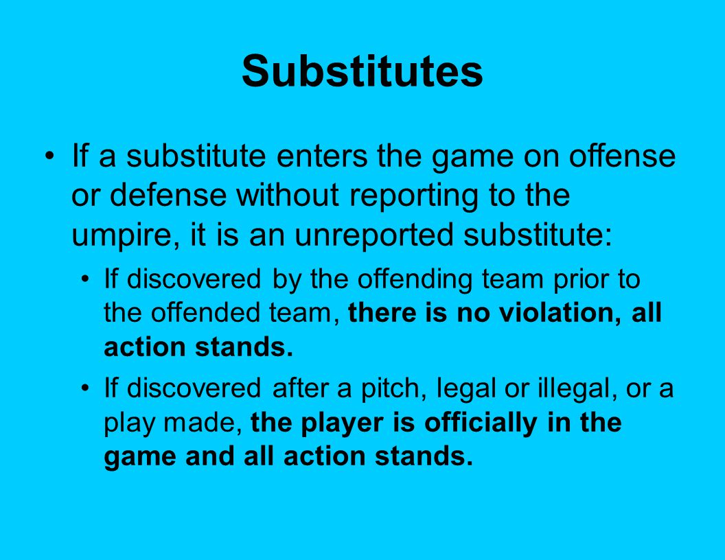 Substitutes If a substitute enters the game on offense or defense without reporting to the umpire, it is an unreported substitute: If discovered by the offending team prior to the offended team, there is no violation, all action stands.