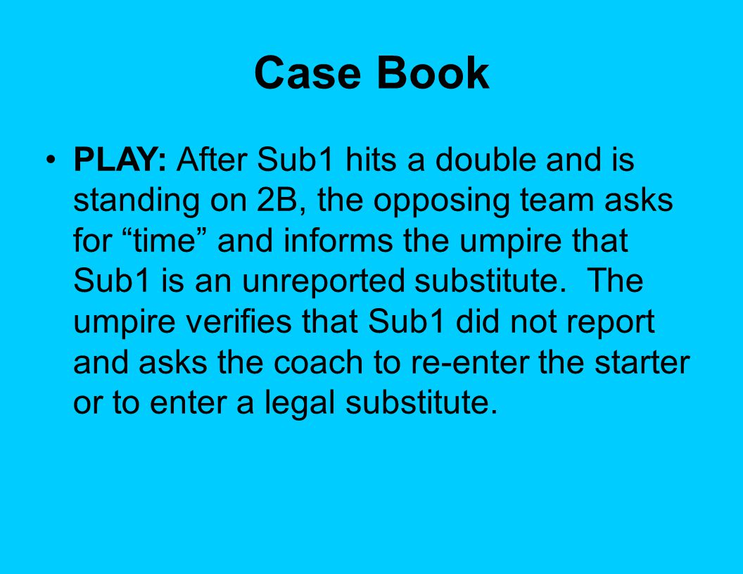 Case Book PLAY: After Sub1 hits a double and is standing on 2B, the opposing team asks for time and informs the umpire that Sub1 is an unreported substitute.