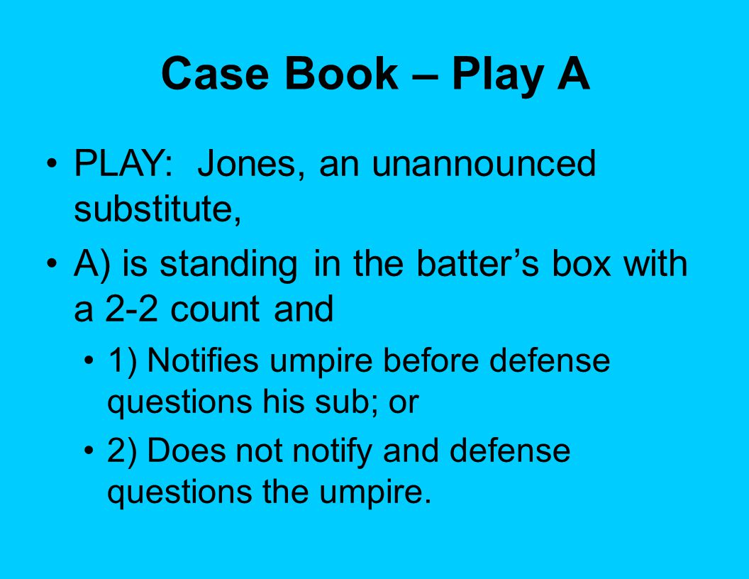 Case Book – Play A PLAY: Jones, an unannounced substitute, A) is standing in the batter's box with a 2-2 count and 1) Notifies umpire before defense questions his sub; or 2) Does not notify and defense questions the umpire.