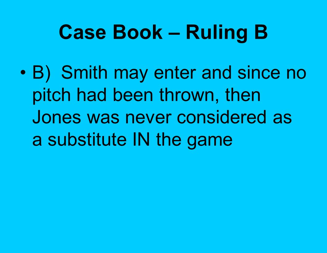 Case Book – Ruling B B) Smith may enter and since no pitch had been thrown, then Jones was never considered as a substitute IN the game