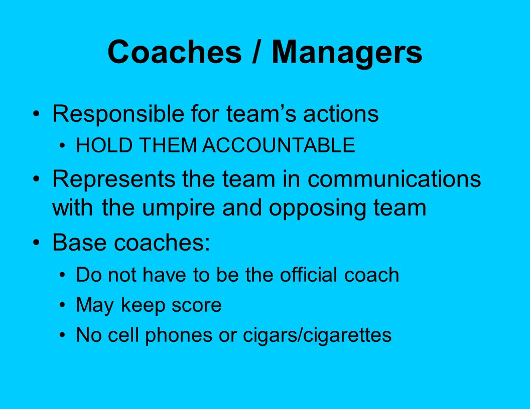 Coaches / Managers Responsible for team's actions HOLD THEM ACCOUNTABLE Represents the team in communications with the umpire and opposing team Base coaches: Do not have to be the official coach May keep score No cell phones or cigars/cigarettes