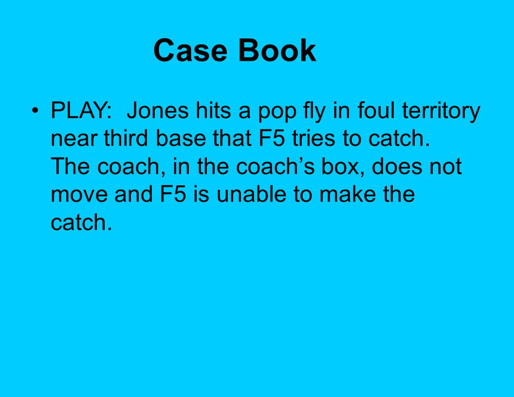 Case Book PLAY: Jones hits a pop fly in foul territory near third base that F5 tries to catch.