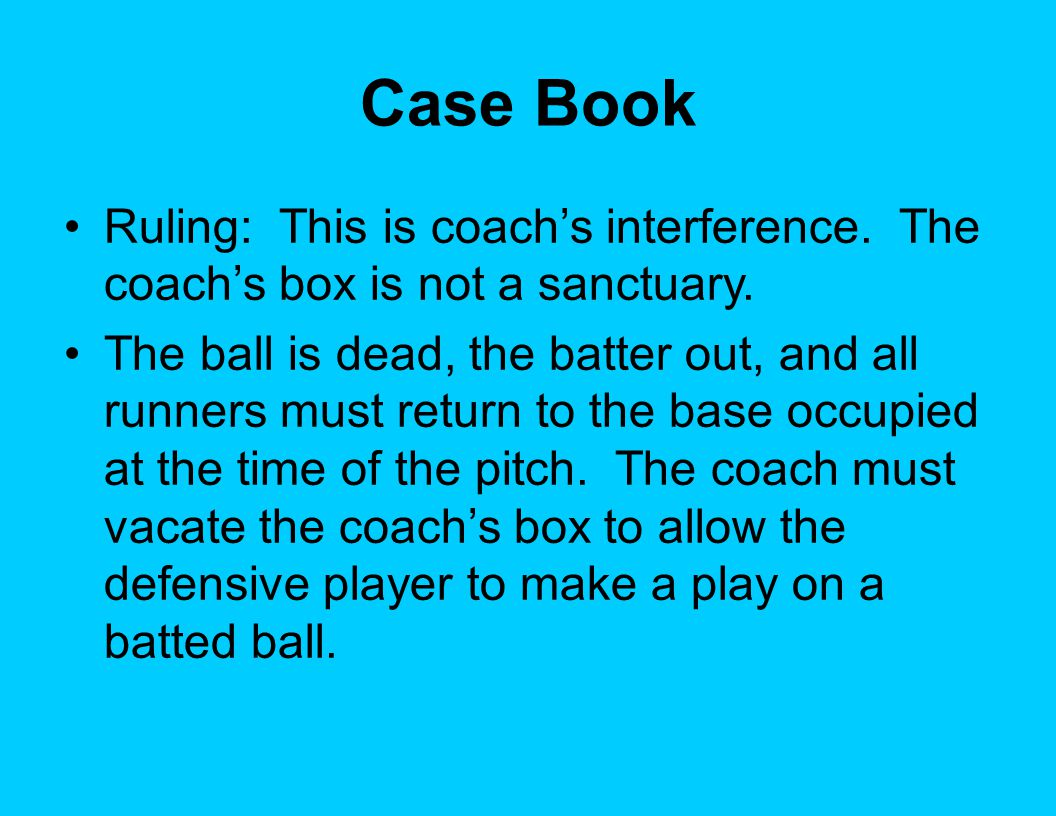 Case Book Ruling: This is coach's interference. The coach's box is not a sanctuary.