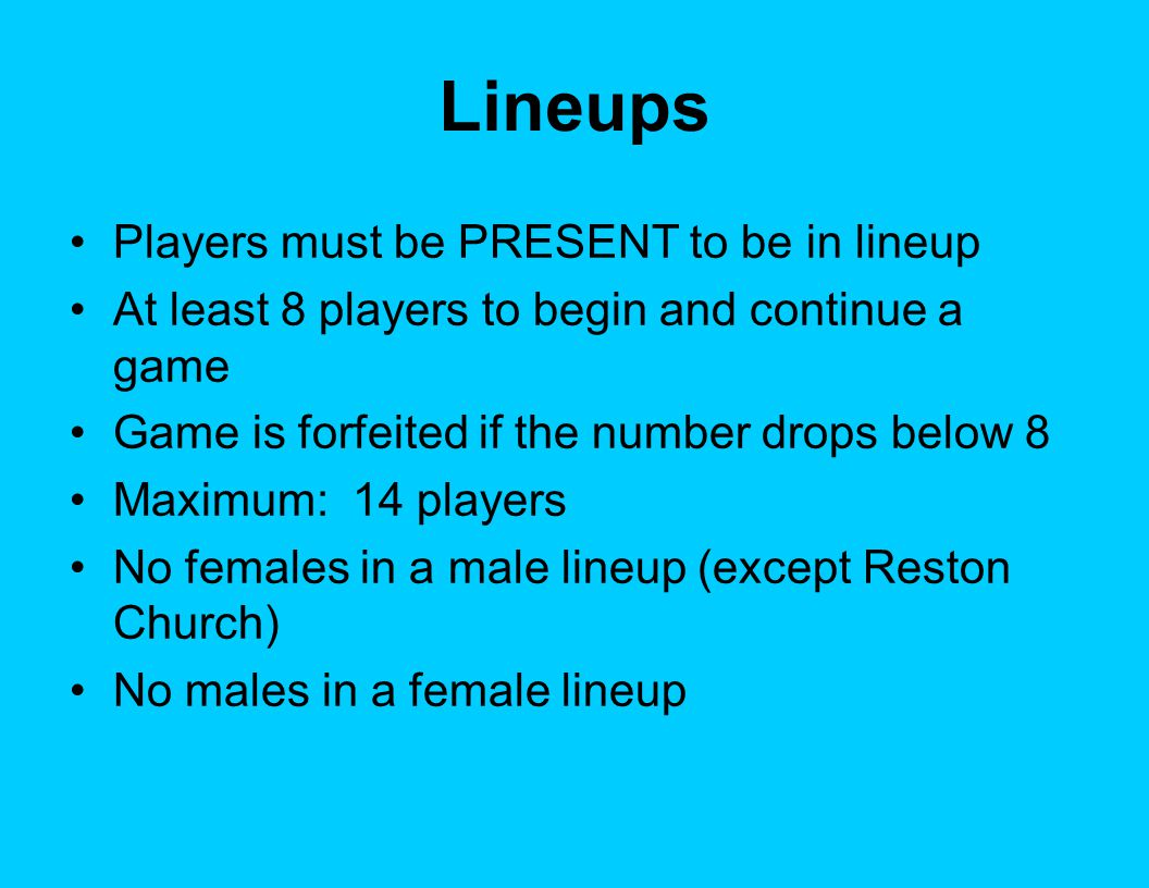 Lineups Players must be PRESENT to be in lineup At least 8 players to begin and continue a game Game is forfeited if the number drops below 8 Maximum: 14 players No females in a male lineup (except Reston Church) No males in a female lineup