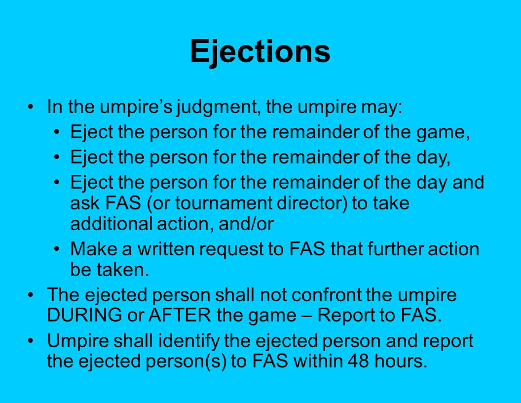 Ejections In the umpire's judgment, the umpire may: Eject the person for the remainder of the game, Eject the person for the remainder of the day, Eject the person for the remainder of the day and ask FAS (or tournament director) to take additional action, and/or Make a written request to FAS that further action be taken.