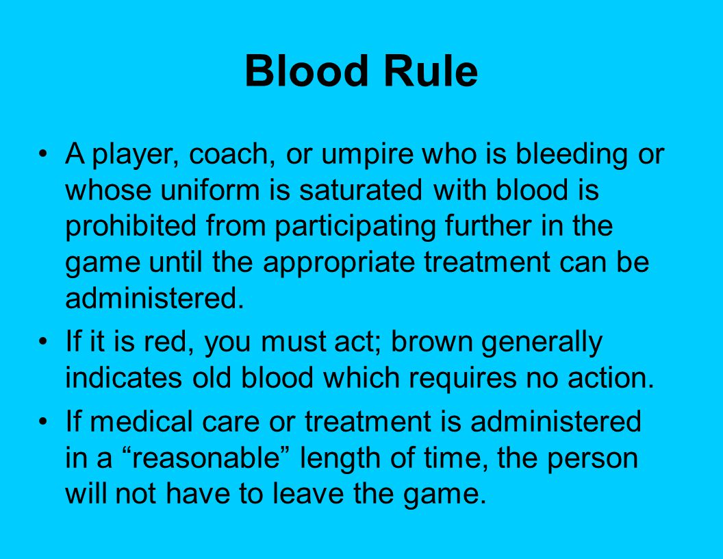 Blood Rule A player, coach, or umpire who is bleeding or whose uniform is saturated with blood is prohibited from participating further in the game until the appropriate treatment can be administered.