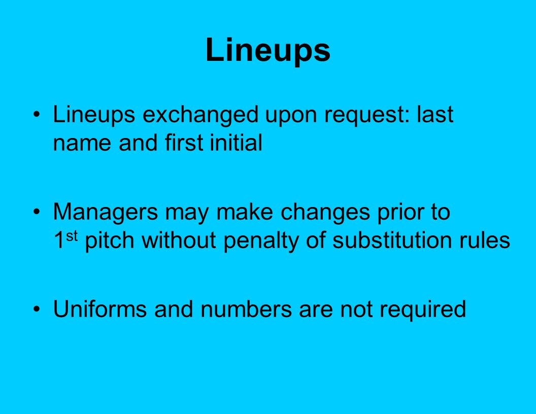 Lineups Lineups exchanged upon request: last name and first initial Managers may make changes prior to 1 st pitch without penalty of substitution rules Uniforms and numbers are not required