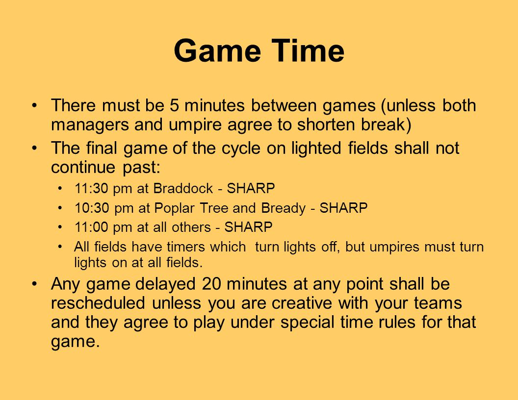 There must be 5 minutes between games (unless both managers and umpire agree to shorten break) The final game of the cycle on lighted fields shall not continue past: 11:30 pm at Braddock - SHARP 10:30 pm at Poplar Tree and Bready - SHARP 11:00 pm at all others - SHARP All fields have timers which turn lights off, but umpires must turn lights on at all fields.