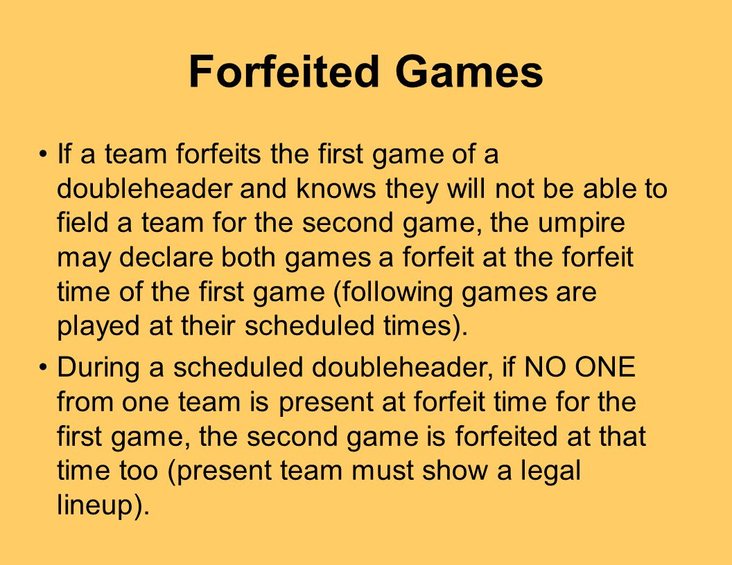 Forfeited Games If a team forfeits the first game of a doubleheader and knows they will not be able to field a team for the second game, the umpire may declare both games a forfeit at the forfeit time of the first game (following games are played at their scheduled times).