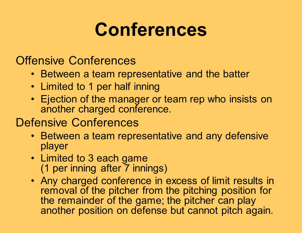 Conferences Offensive Conferences Between a team representative and the batter Limited to 1 per half inning Ejection of the manager or team rep who insists on another charged conference.