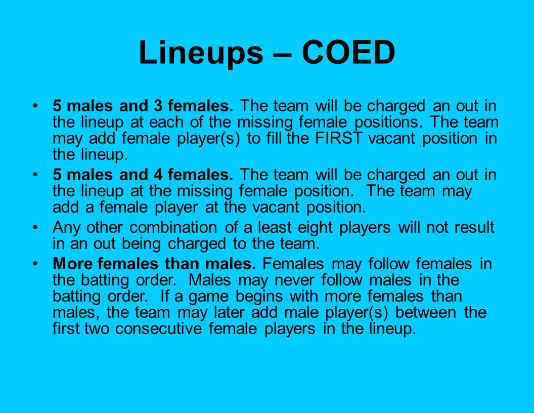 Forfeited Games Games are forfeited if: Team fails to appear Team fails to take the field Team number drops below 8 for any reason Female number drops below 3 in ALL COED (below 2 in Lockheed) Team noticeably delays or hastens the game After a warning, team willingly violates any rule(s) Team refuses to comply with an ejection Umpire is severely threatened by misconduct