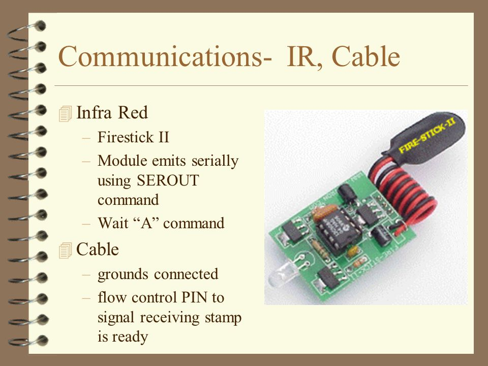 Communications- IR, Cable 4 Infra Red –Firestick II –Module emits serially using SEROUT command –Wait A command 4 Cable –grounds connected –flow control PIN to signal receiving stamp is ready