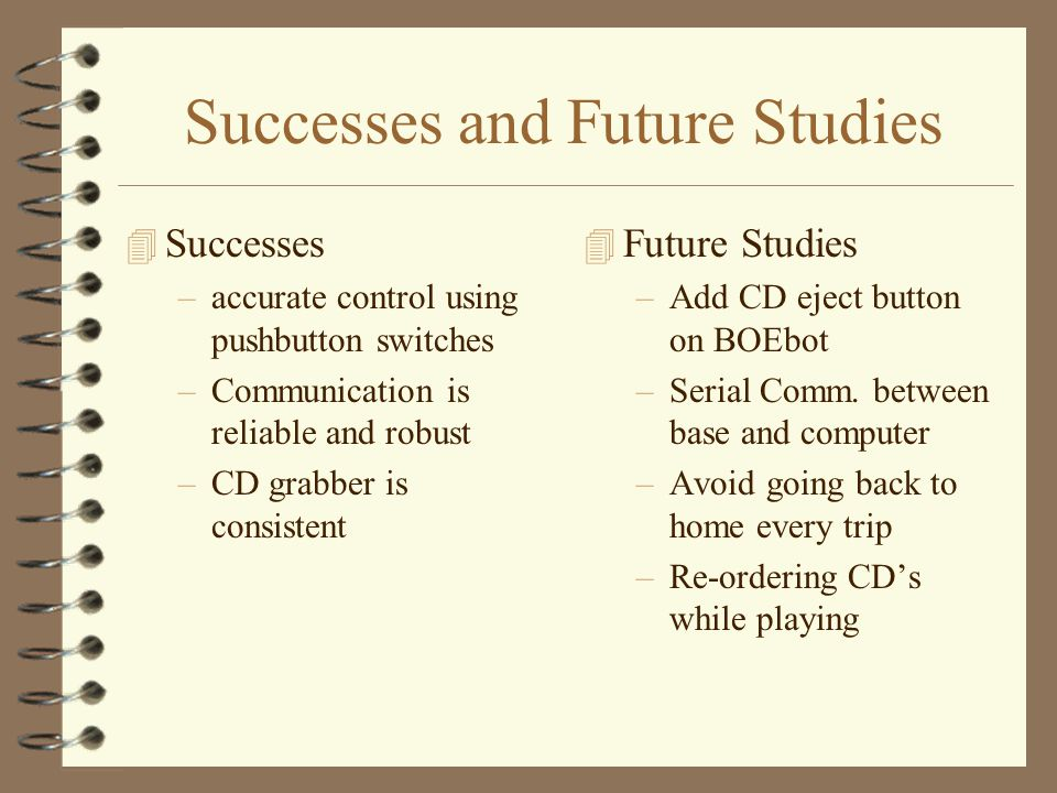 Successes and Future Studies 4 Successes –accurate control using pushbutton switches –Communication is reliable and robust –CD grabber is consistent 4 Future Studies –Add CD eject button on BOEbot –Serial Comm.