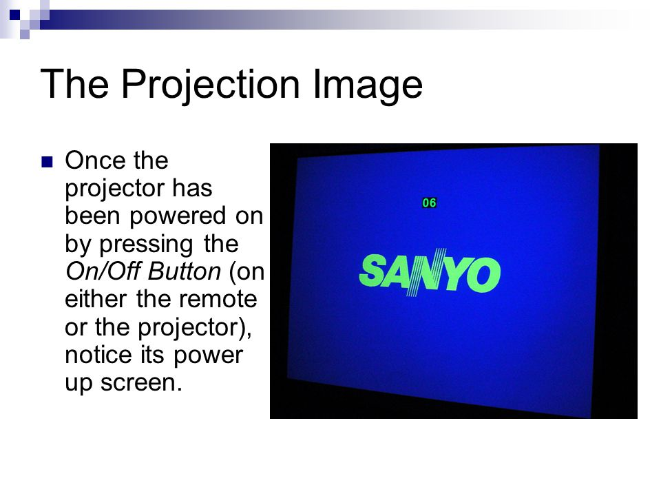 The Projection Image Once the projector has been powered on by pressing the On/Off Button (on either the remote or the projector), notice its power up screen.