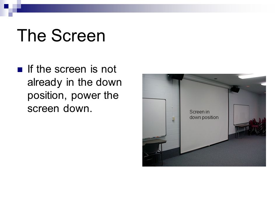 The Screen If the screen is not already in the down position, power the screen down.