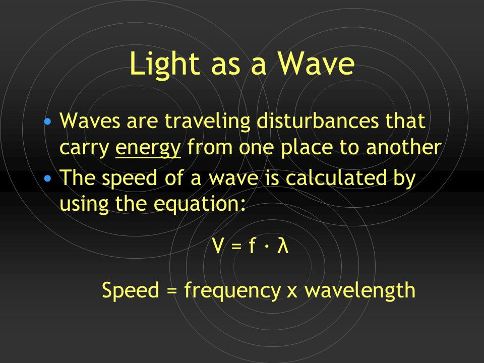 Light as a Wave Waves are traveling disturbances that carry energy from one place to another The speed of a wave is calculated by using the equation: V = f · λ Speed = frequency x wavelength